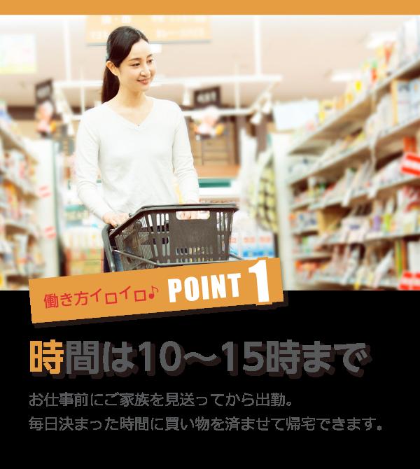 働き方イロイロ♪POINT1 時間は10~15時までお仕事前にご家族を見送ってから出勤。毎日決まった時間に買い物を済ませて帰宅できます。