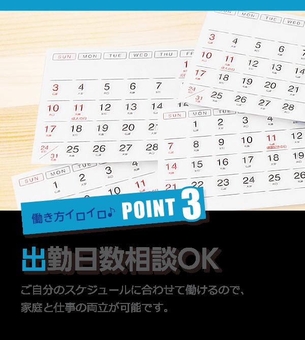 働き方イロイロ♪POINT3出勤日数相談OK ご自分のスケジュールに合わせて働けるので、家庭と仕事の両立が可能です。